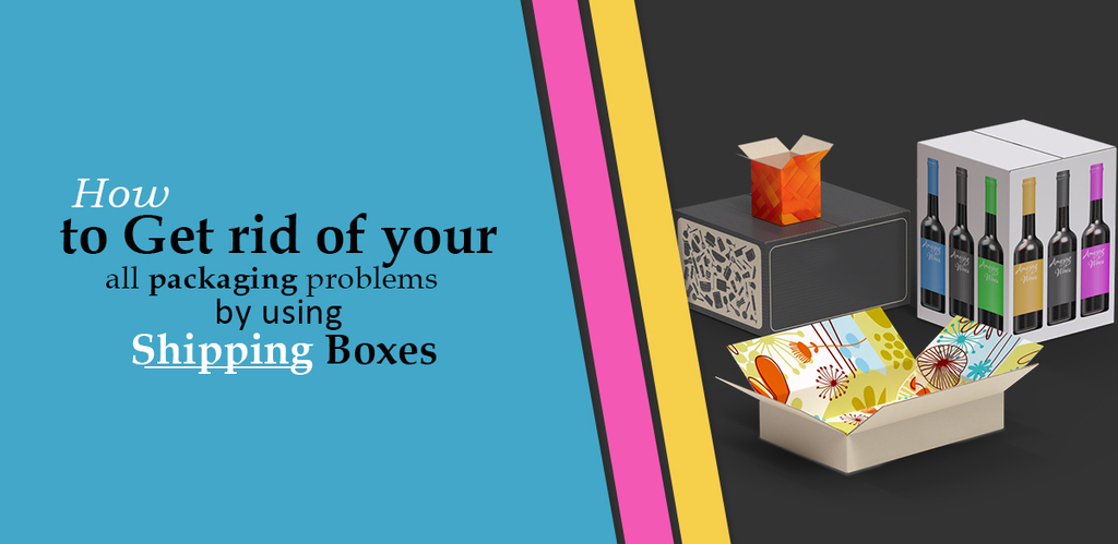 How to Get rid of your all packaging problems by using Shipping Boxes